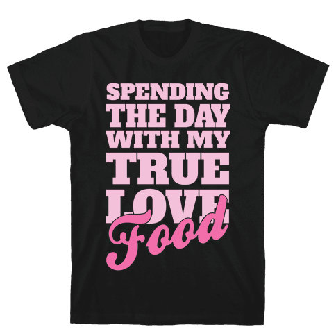 Spending The Day With My True Love, Food Mens T-Shirt