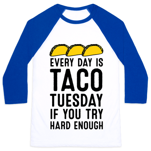 Every Day Is Taco Tuesday If You Try Hard Enough Baseball Tee