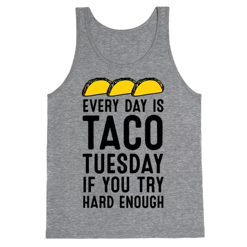 Every Day Is Taco Tuesday If You Try Hard Enough Tank Top