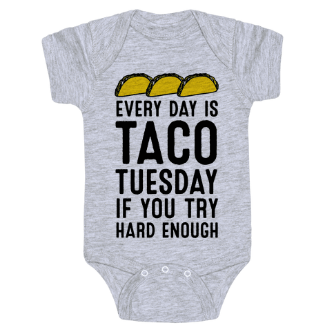 Every Day Is Taco Tuesday If You Try Hard Enough Baby Onesy