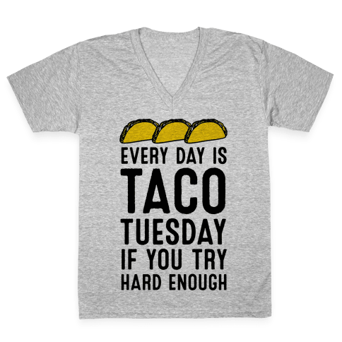 Every Day Is Taco Tuesday If You Try Hard Enough V-Neck Tee Shirt