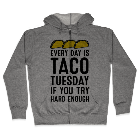Every Day Is Taco Tuesday If You Try Hard Enough Zip Hoodie