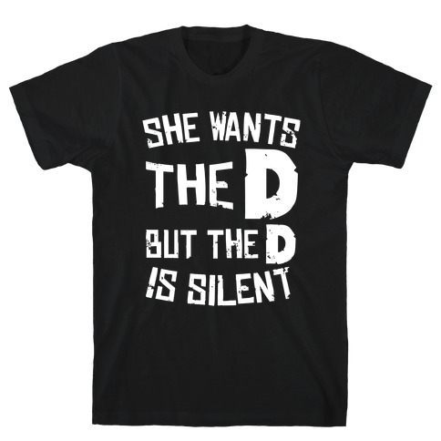 She Wants The D, But The D Is Silent T-Shirt