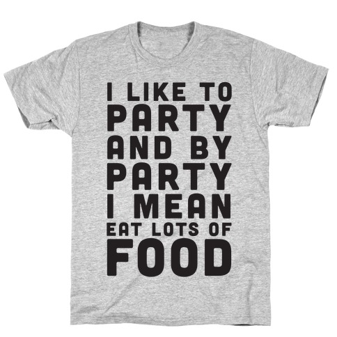 I Like To Party And By Party I Mean Eat Lots Of Food T-Shirt