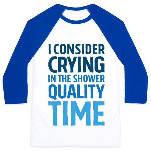 I Consider Crying In The Shower Quality Time Baseball Tee