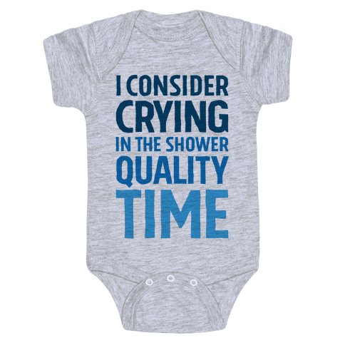 I Consider Crying In The Shower Quality Time Baby Onesy