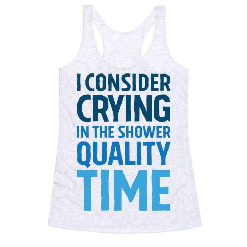 I Consider Crying In The Shower Quality Time Racerback Tank Top