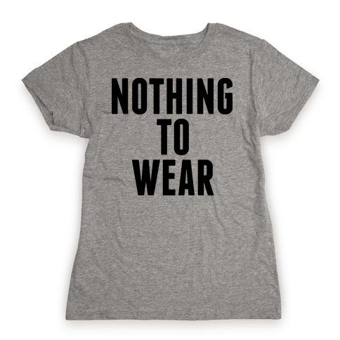 Nothing To Wear Womens T-Shirt
