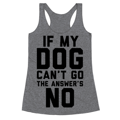 If My Dog Can't Go The Answer's No Racerback Tank Top