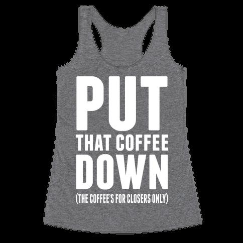 Put That Coffee Down Racerback Tank Top