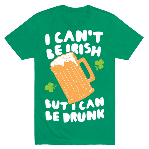 I Can't Be Irish But I Can Be Drunk Mens T-Shirt