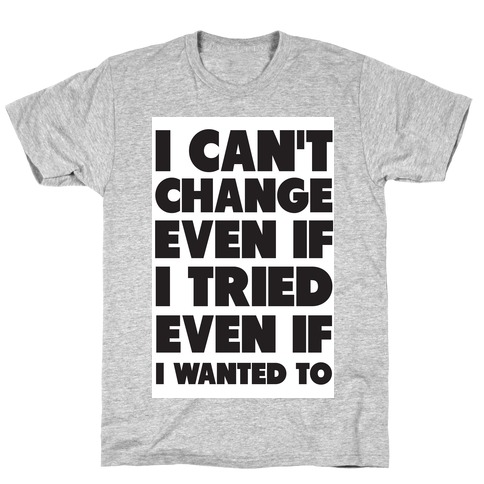 I Can't Change T-Shirt