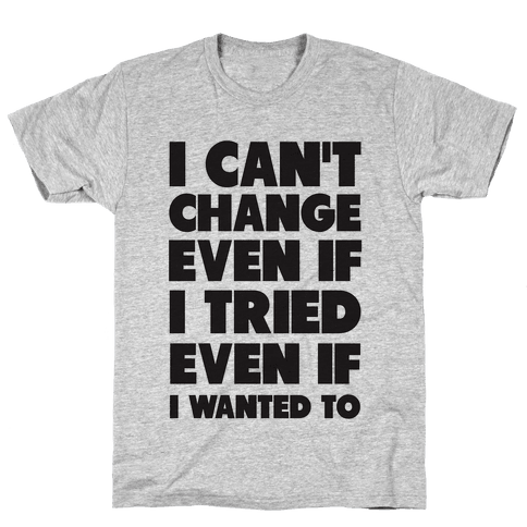 I Can't Change Mens T-Shirt
