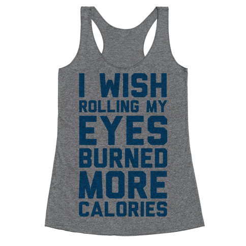 I Wish Rolling My Eyes Burned More Calories Racerback Tank Top