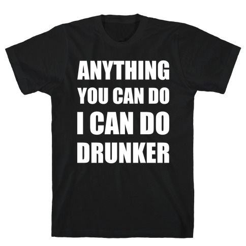 Anything You Can Do I Can Do Drunker Mens T-Shirt