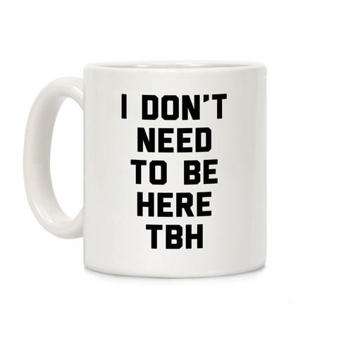 I Don't Need To Be Here TBH Coffee Mug