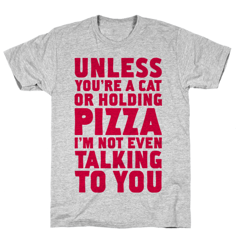 Unless You're A Cat Or Holding Pizza Mens T-Shirt