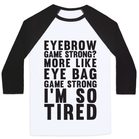 Eyebrow game strong? More Like Eye bag Game Strong I'm So Tired Baseball Tee