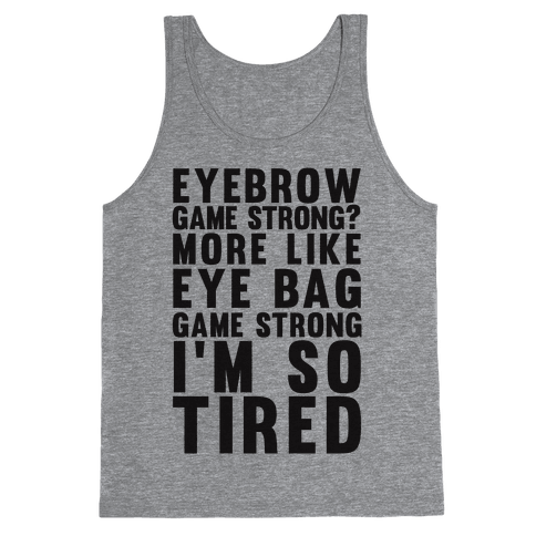 Eyebrow game strong? More Like Eye bag Game Strong I'm So Tired Tank Top