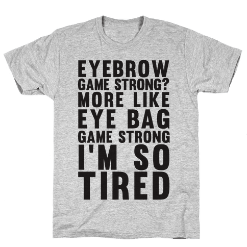 Eyebrow game strong? More Like Eye bag Game Strong I'm So Tired Mens T-Shirt