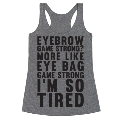 Eyebrow game strong? More Like Eye bag Game Strong I'm So Tired Racerback Tank Top