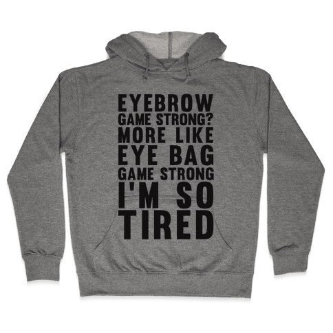 Eyebrow game strong? More Like Eye bag Game Strong I'm So Tired Hooded Sweatshirt
