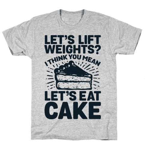 Let's Lift Weights? I Think You Mean Let's Eat Cake Mens T-Shirt