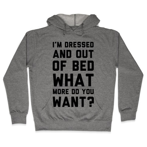 I'm Dressed and Out of Bed What More Do You Want Hooded Sweatshirt