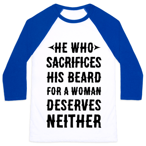 He Who Sacrifices His Beard For A Woman Deservers Neither Baseball Tee