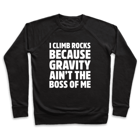 I Climb Rocks Because Gravity Ain't The Boss Of Me Pullover
