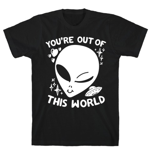 You're Out of this World T-Shirt