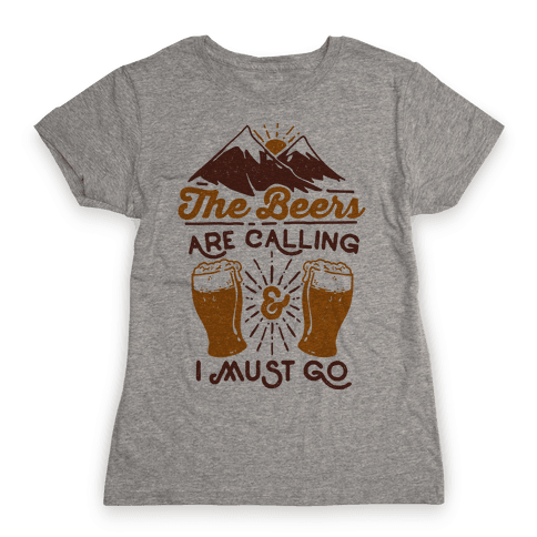 The Beers Are Calling and I Must Go Womens T-Shirt