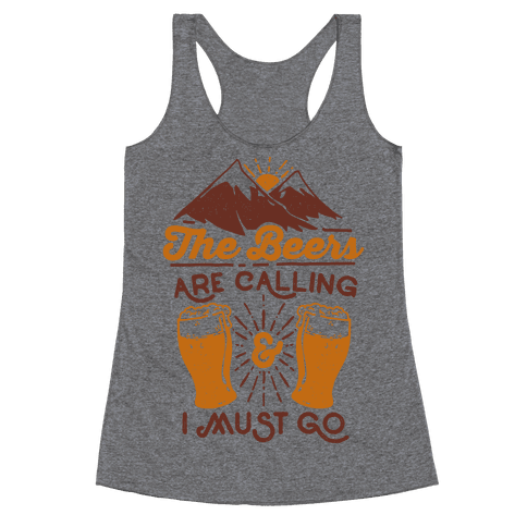 The Beers Are Calling and I Must Go Racerback Tank Top
