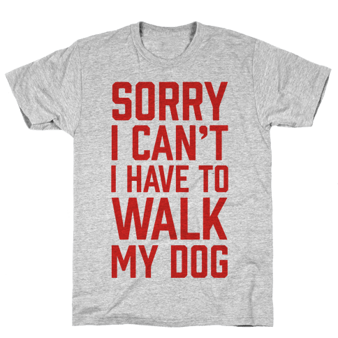 Sorry I Can't I Have To Walk My Dog Mens T-Shirt