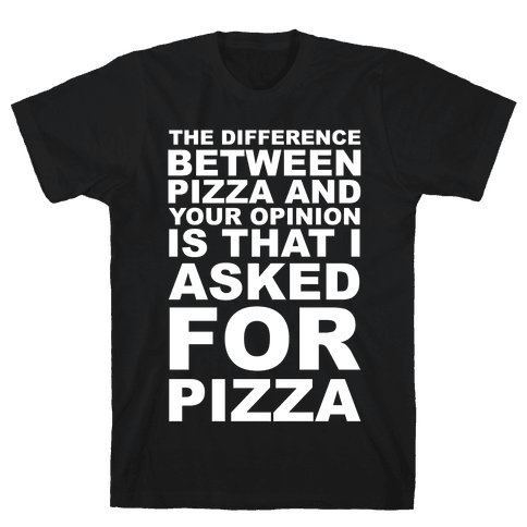 The Difference Between Pizza & Your Opinion Mens T-Shirt