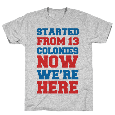 Started From 13 Colonies Now We're Here Mens T-Shirt