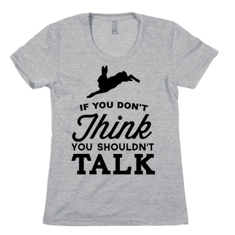 If You Don't Think, You Shouldn't Talk Womens T-Shirt
