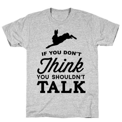 If You Don't Think, You Shouldn't Talk Mens T-Shirt