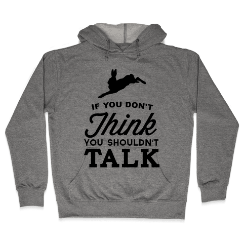 If You Don't Think, You Shouldn't Talk Hooded Sweatshirt