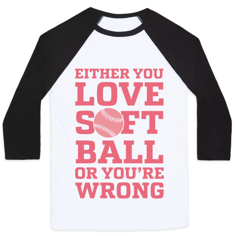 Either You Love Softball Or You're Wrong Baseball Tee
