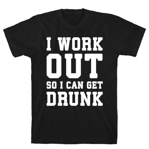I Work Out So I Can Get Drunk Mens T-Shirt