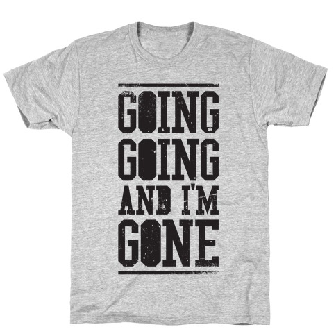 Going Going and i'm Gone T-Shirt