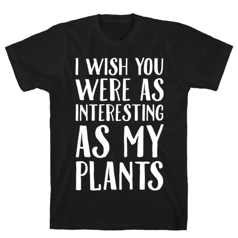 I Wish You Were As Interesting As My Plants Mens T-Shirt