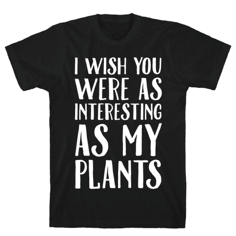 I Wish You Were As Interesting As My Plants