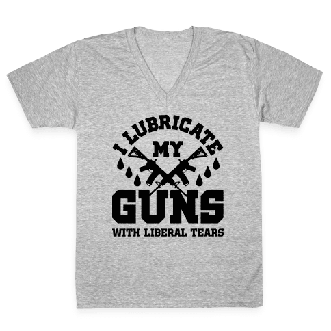 I Lubricate My Gun With Liberal Tears V-Neck Tee Shirt
