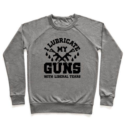 I Lubricate My Gun With Liberal Tears Pullover
