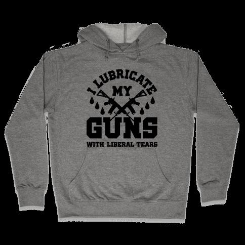 I Lubricate My Gun With Liberal Tears Hooded Sweatshirt