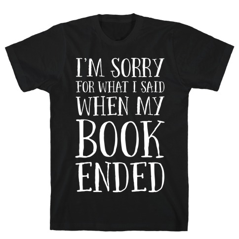 I'm Sorry For What I Said When My Book Ended T-Shirt