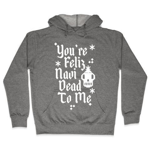 You're Feliz NaviDEAD To Me Hooded Sweatshirt