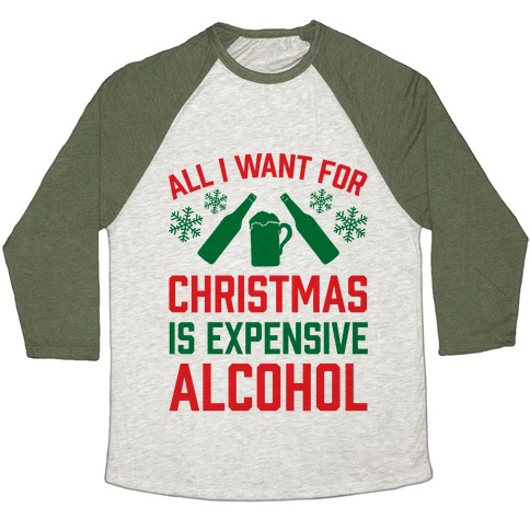 All I Want For Christmas Is Expensive Alcohol Baseball Tee
